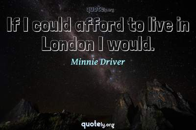 Photo Quote of If I could afford to live in London I would.