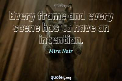Photo Quote of Every frame and every scene has to have an intention.