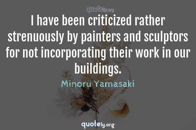 Photo Quote of I have been criticized rather strenuously by painters and sculptors for not incorporating their work in our buildings.