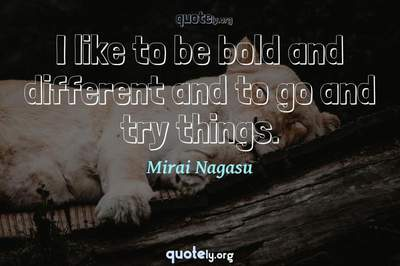Photo Quote of I like to be bold and different and to go and try things.