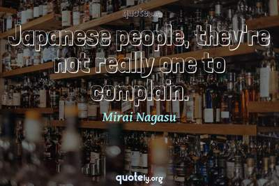 Photo Quote of Japanese people, they're not really one to complain.