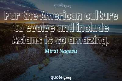 Photo Quote of For the American culture to evolve and include Asians is so amazing.