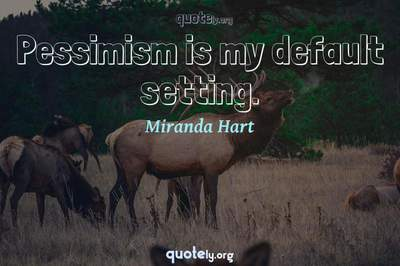 Photo Quote of Pessimism is my default setting.