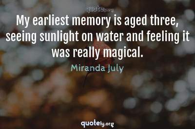 Photo Quote of My earliest memory is aged three, seeing sunlight on water and feeling it was really magical.