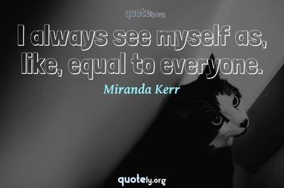 Photo Quote of I always see myself as, like, equal to everyone.