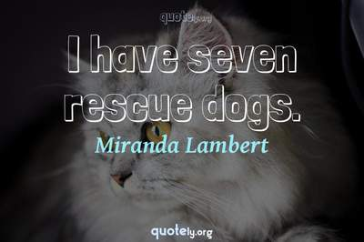 Photo Quote of I have seven rescue dogs.