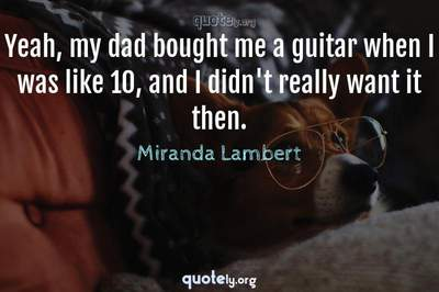 Photo Quote of Yeah, my dad bought me a guitar when I was like 10, and I didn't really want it then.