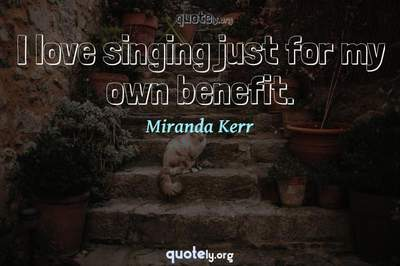 Photo Quote of I love singing just for my own benefit.