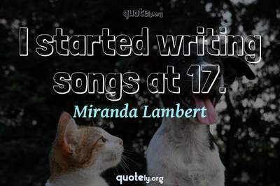 Photo Quote of I started writing songs at 17.