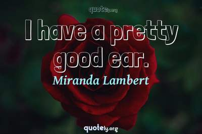 Photo Quote of I have a pretty good ear.