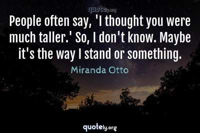 Photo Quote of People often say, 'I thought you were much taller.' So, I don't know. Maybe it's the way I stand or something.