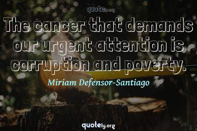 Photo Quote of The cancer that demands our urgent attention is corruption and poverty.
