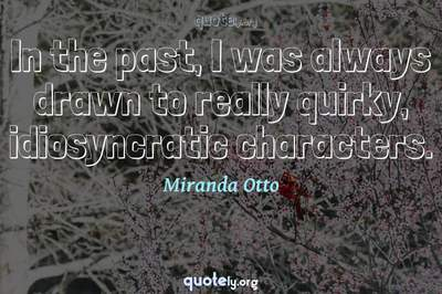 Photo Quote of In the past, I was always drawn to really quirky, idiosyncratic characters.