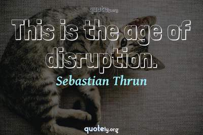 Photo Quote of This is the age of disruption.