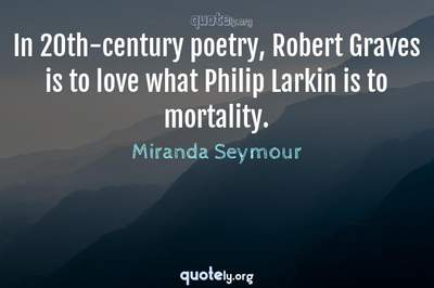 Photo Quote of In 20th-century poetry, Robert Graves is to love what Philip Larkin is to mortality.