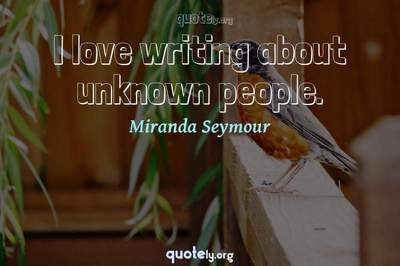 Photo Quote of I love writing about unknown people.