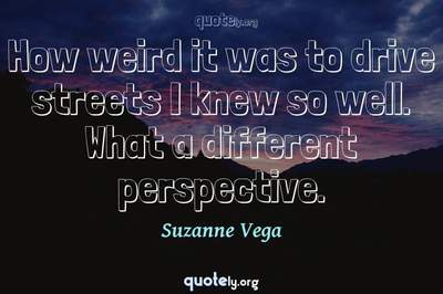 Photo Quote of How weird it was to drive streets I knew so well. What a different perspective.