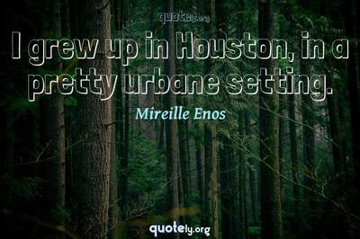 Photo Quote of I grew up in Houston, in a pretty urbane setting.