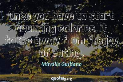 Photo Quote of Once you have to start counting calories, it takes away from the joy of eating.