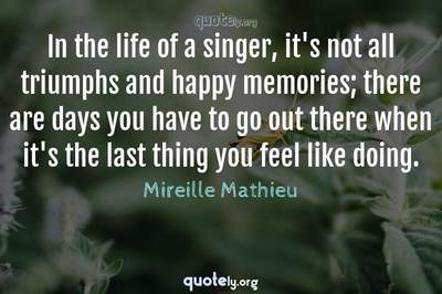 Photo Quote of In the life of a singer, it's not all triumphs and happy memories; there are days you have to go out there when it's the last thing you feel like doing.