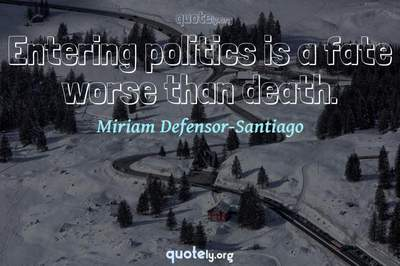 Photo Quote of Entering politics is a fate worse than death.