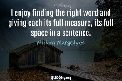 Photo Quote of I enjoy finding the right word and giving each its full measure, its full space in a sentence.