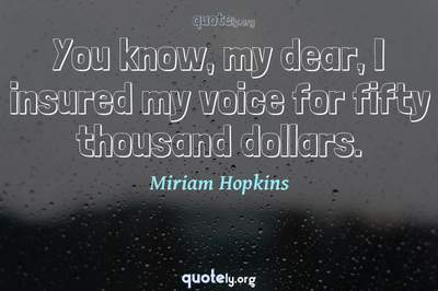 Photo Quote of You know, my dear, I insured my voice for fifty thousand dollars.