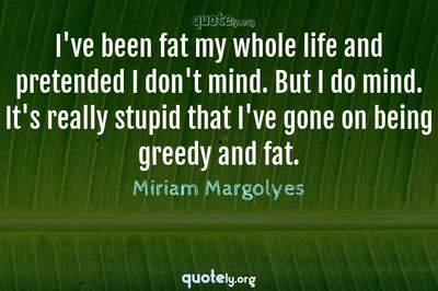 Photo Quote of I've been fat my whole life and pretended I don't mind. But I do mind. It's really stupid that I've gone on being greedy and fat.