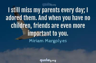 Photo Quote of I still miss my parents every day; I adored them. And when you have no children, friends are even more important to you.