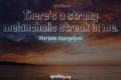 Photo Quote of There's a strong melancholic streak in me.