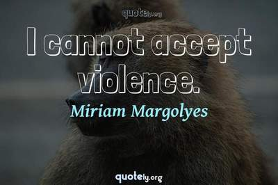 Photo Quote of I cannot accept violence.