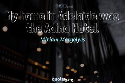 Photo Quote of My home in Adelaide was the Adina Hotel.