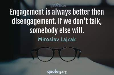 Photo Quote of Engagement is always better then disengagement. If we don't talk, somebody else will.