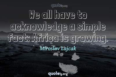 Photo Quote of We all have to acknowledge a simple fact: Africa is growing.