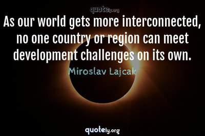 Photo Quote of As our world gets more interconnected, no one country or region can meet development challenges on its own.