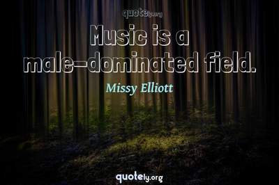 Photo Quote of Music is a male-dominated field.