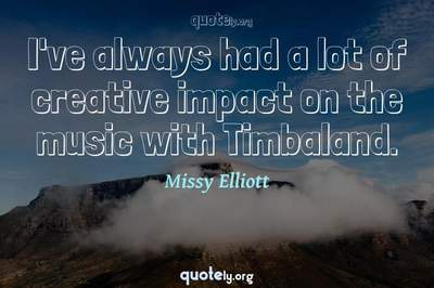 Photo Quote of I've always had a lot of creative impact on the music with Timbaland.