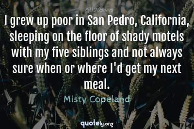 Photo Quote of I grew up poor in San Pedro, California, sleeping on the floor of shady motels with my five siblings and not always sure when or where I'd get my next meal.
