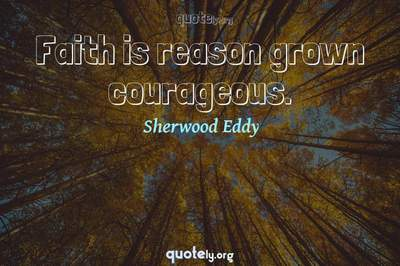 Photo Quote of Faith is reason grown courageous.