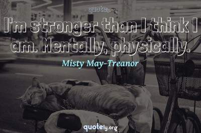 Photo Quote of I'm stronger than I think I am. Mentally, physically.