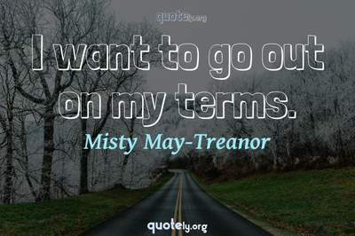 Photo Quote of I want to go out on my terms.