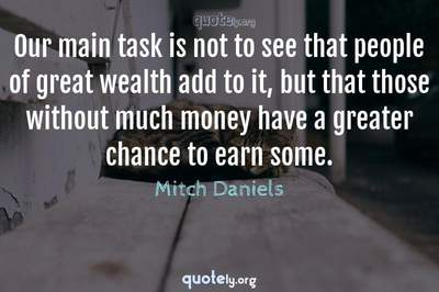 Photo Quote of Our main task is not to see that people of great wealth add to it, but that those without much money have a greater chance to earn some.