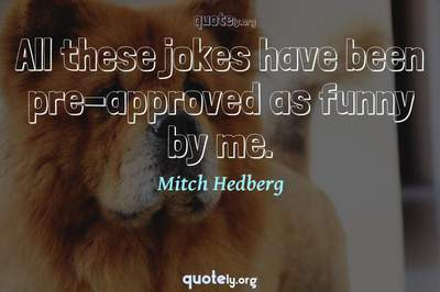 Photo Quote of All these jokes have been pre-approved as funny by me.
