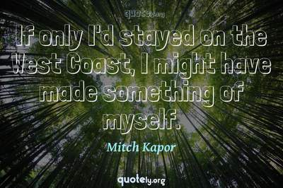 Photo Quote of If only I'd stayed on the West Coast, I might have made something of myself.