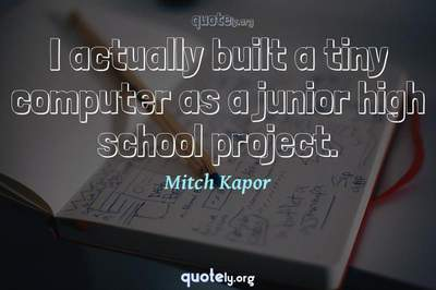 Photo Quote of I actually built a tiny computer as a junior high school project.