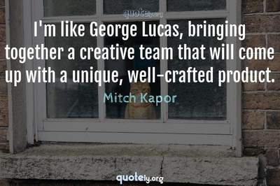 Photo Quote of I'm like George Lucas, bringing together a creative team that will come up with a unique, well-crafted product.