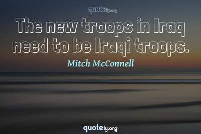 Photo Quote of The new troops in Iraq need to be Iraqi troops.