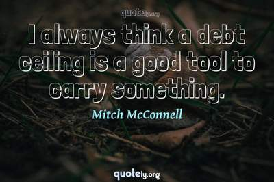Photo Quote of I always think a debt ceiling is a good tool to carry something.
