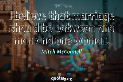 Photo Quote of I believe that marriage should be between one man and one woman.