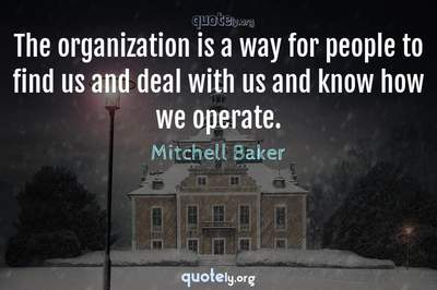 Photo Quote of The organization is a way for people to find us and deal with us and know how we operate.